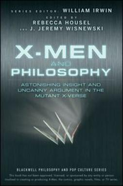 Housel, Rebecca - X-Men and Philosophy: Astonishing Insight and Uncanny Argument in the Mutant X-Verse, ebook