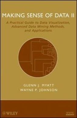 Myatt, Glenn J. - Making Sense of Data II: A Practical Guide to Data Visualization, Advanced Data Mining Methods, and Applications, ebook