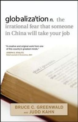 Greenwald, Bruce C. N. - globalization: n. the irrational fear that someone in China will take your job, e-bok