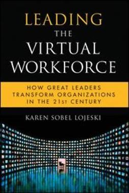 Leading the Virtual Workforce : How Great Leaders Transform Organizations in the 21st Century