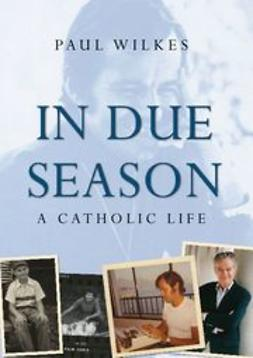 Wilkes, Paul - In Due Season: A Catholic Life, ebook