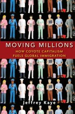Kaye, Jeffrey - Moving Millions: How Coyote Capitalism Fuels Global Immigration, ebook