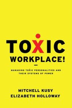 Kusy, Mitchell - Toxic Workplace!: Managing Toxic Personalities and Their Systems of Power, ebook