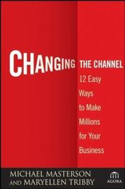 Masterson, Michael - Changing the Channel: 12 Easy Ways to Make Millions for Your Business, ebook
