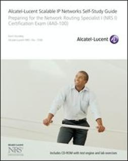 Hundley, Kent - Alcatel-Lucent Scalable IP Networks Self-Study Guide: Preparing for the Network Routing Specialist I (NRS 1) Certification Exam, ebook