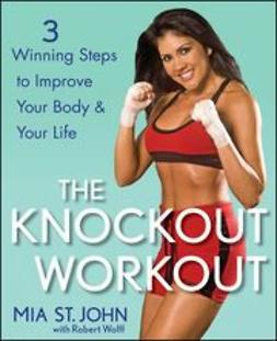 John, Mia St. - The Knockout Workout: 3 Winning Steps to Improve Your Body and Your Life, ebook