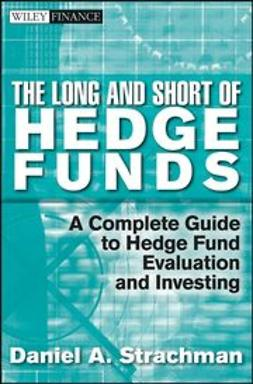 Strachman, Daniel A. - The Long and Short Of Hedge Funds: A Complete Guide to Hedge Fund Evaluation and Investing, ebook