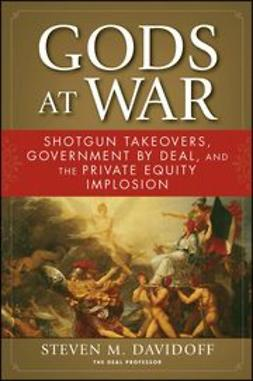 Davidoff, Steven M. - Gods at War: Shotgun Takeovers, Government by Deal, and the Private Equity Implosion, ebook