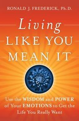 Frederick, Ronald J. - Living Like You Mean It: Use the Wisdom and Power of Your Emotions to Get the Life You Really Want, ebook