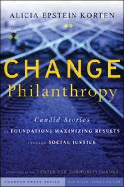 Korten, Alicia Epstein - Change Philanthropy: Candid Stories of Foundations Maximizing Results through Social Justice, ebook
