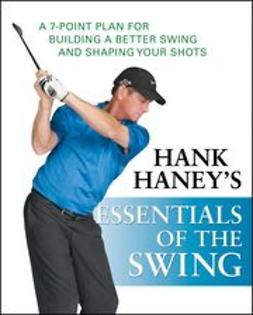 Haney, Hank - Hank Haney's Essentials of the Swing: A 7-Point Plan for Building a Better Swing and Shaping Your Shots, e-bok