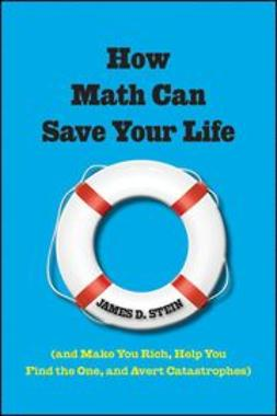 Stein, James D. - How Math Can Save Your Life: (And Make You Rich, Help You Find The One, and Avert Catastrophes), e-kirja