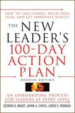 Bradt, George B. - The New Leader's 100-Day Action Plan: How to Take Charge, Build Your Team, and Get Immediate Results, ebook