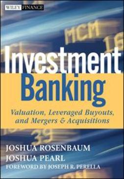 Rosenbaum, Joshua - Investment Banking: Valuation, Leveraged Buyouts, and Mergers and Acquisitions, ebook