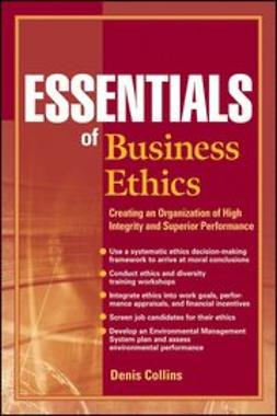 Collins, Denis - Essentials of Business Ethics: Creating an Organization of High Integrity and Superior Performance, ebook