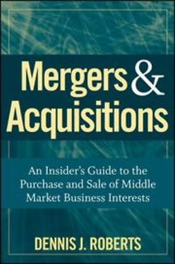 Roberts, Dennis J. - Mergers & Acquisitions: An Insider's Guide to the Purchase and Sale of Middle Market Business Interests, ebook