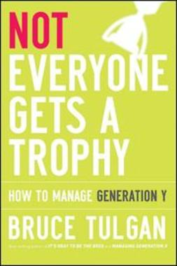 Tulgan, Bruce - Not Everyone Gets A Trophy: How to Manage Generation Y, ebook