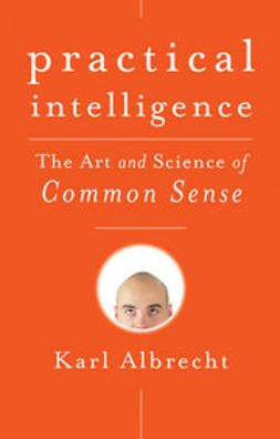 Albrecht, Karl - Practical Intelligence: The Art and Science of Common Sense, ebook