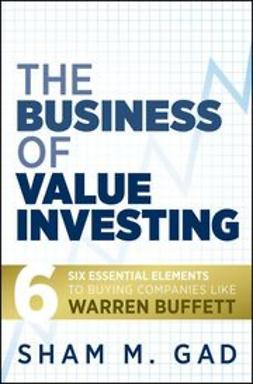 Gad, Sham - The Business of Value Investing: Six Essential Elements to Buying Companies Like Warren Buffett, ebook