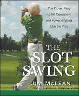 McLean, Jim - The Slot Swing: The Proven Way to Hit Consistent and Powerful Shots Like the Pros, e-bok