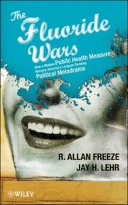 Freeze, R. Allan - The Fluoride Wars: How a Modest Public Health Measure Became America's Longest-Running Political Melodrama, ebook