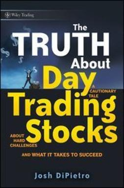 DiPietro, Josh - The Truth About Day Trading Stocks: A Cautionary Tale About Hard Challenges and What It Takes To Succeed, ebook