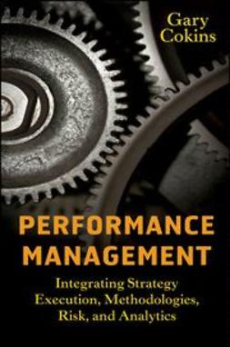 Cokins, Gary - Performance Management: Integrating Strategy Execution, Methodologies, Risk, and Analytics, ebook