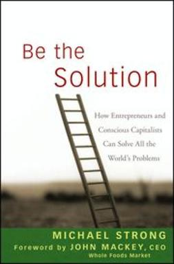 Strong, Michael - Be the Solution: How Entrepreneurs and Conscious Capitalists Can Solve All the Worlds Problems, ebook