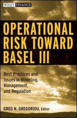 Gregoriou, Greg N. - Operational Risk Toward Basel III: Best Practices and Issues in Modeling, Management, and Regulation, ebook