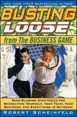 Scheinfeld, Robert - Busting Loose From the Business Game: Mind-Blowing Strategies for Recreating Yourself, Your Team, Your Business, and Everything in Between, e-kirja