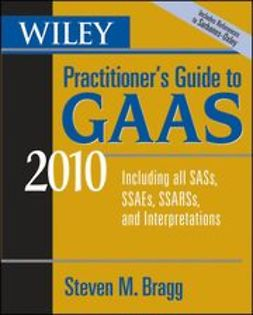 Bragg, Steven M. - Wiley Practitioner's Guide to GAAS 2010: Covering all SASs, SSAEs, SSARSs, and Interpretations, ebook