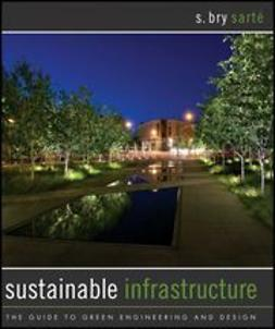 Sarte, S. Bry - Sustainable Infrastructure: The Guide to Green Engineering and Design, e-bok