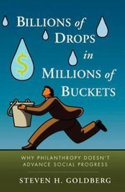 Goldberg, Steven H. - Billions of Drops in Millions of Buckets: Why Philanthropy Doesn't Advance Social Progress, e-kirja