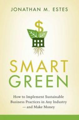 Estes, Jonathan - Smart Green: How to Implement Sustainable Business Practices in Any Industry - and Make Money, ebook