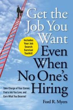 Myers, Ford R. - Get The Job You Want, Even When No One's Hiring: Take Charge of Your Career, Find a Job You Love, and Earn What You Deserve, ebook