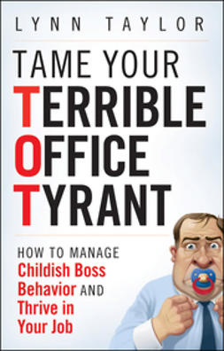 Taylor, Lynn - Tame Your Terrible Office Tyrant: How to Manage Childish Boss Behavior and Thrive in Your Job, ebook
