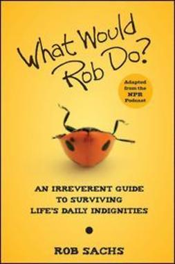 Sachs, Rob - What Would Rob Do?: An Irreverent Guide to Surviving Life's Daily Indignities, ebook