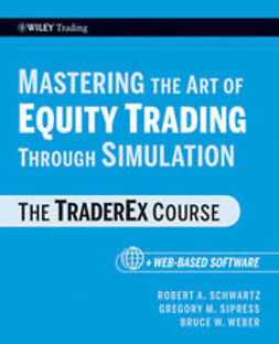 Schwartz, Robert A. - Mastering the Art of Equity Trading Through Simulation, + Web-Based Software: The TraderEx Course, ebook