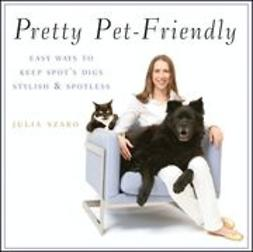 Szabo, Julia - Pretty Pet-Friendly: Easy Ways to Keep Spot's Digs Stylish & Spotless, ebook