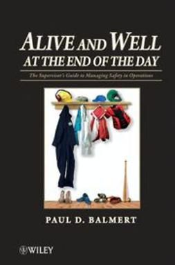Balmert, P. D. - Alive and Well at the End of the Day: The Supervisor's Guide to Managing Safety in Operations, ebook