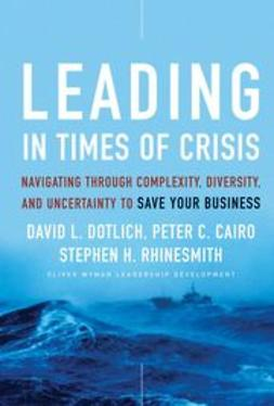 Cairo, Peter C. - Leading in Times of Crisis: Navigating Through Complexity, Diversity and Uncertainty to Save Your Business, ebook