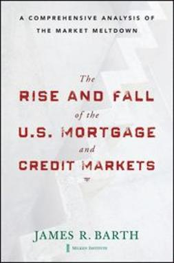 Barth, James - The Rise and Fall of the US Mortgage and Credit Markets: A Comprehensive Analysis of the Market Meltdown, ebook