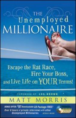 Morris, Matt - The Unemployed Millionaire: Escape the Rat Race, Fire Your Boss and Live Life on YOUR Terms!, ebook