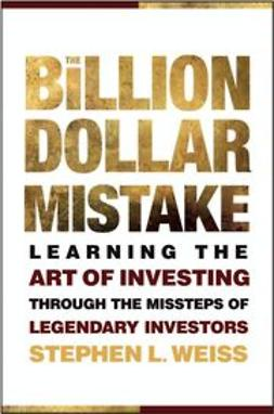 Weiss, Stephen L. - The Billion Dollar Mistake: Learning the Art of Investing Through the Missteps of Legendary Investors, ebook