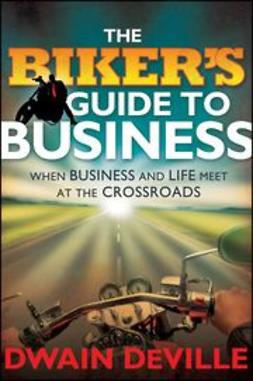 DeVille, Dwain M. - The Biker's Guide to Business: When Business and Life Meet at the Crossroads, ebook