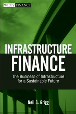 Grigg, Neil S. - Infrastructure Finance: The Business of Infrastructure for a Sustainable Future, ebook