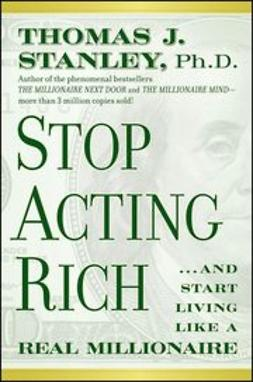 Stanley, Thomas J. - Stop Acting Rich: And Start Living Like A Real Millionaire, ebook