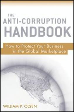 Olsen, William P. - The Anti-Corruption Handbook: How to Protect Your Business in the Global Marketplace, ebook