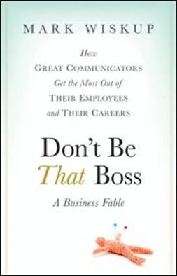 Wiskup, Mark - Don't Be That Boss: How Great Communicators Get the Most Out of Their Employees and Their Careers, e-bok