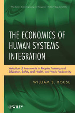 Rouse, William B. - The Economics of Human Systems Integration: Valuation of Investments in People?s Training and Education, Safety and Health, and Work Productivity, ebook